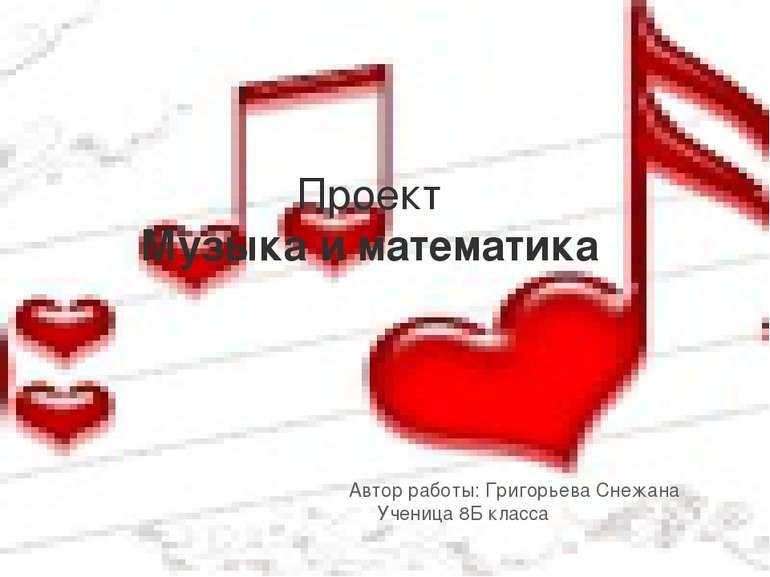 Проект Музыка и математика Автор работы: Григорьева Снежана Ученица 8Б класса