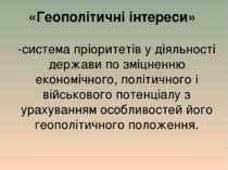 «Геополітичні інтереси» -система пріоритетів у діяльності держави по зміцненн...