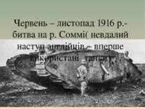 Червень – листопад 1916 р.- битва на р. Соммі( невдалий наступ англійців – вп...