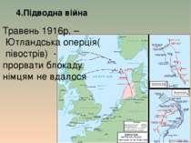 4.Підводна війна Травень 1916р. – Ютландська оперція( півострів) - прорвати б...