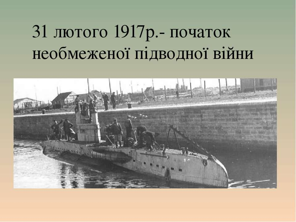 31 лютого 1917р.- початок необмеженої підводної війни