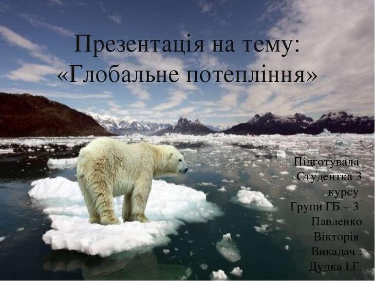 Презентація на тему: «Глобальне потепління» Підготувала Студентка 3 курсу Гру...