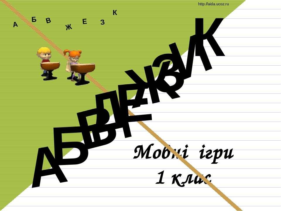 Мовні ігри 1 клас Д А И Б В Ж Е З К А Б В Ж З Е К http://aida.ucoz.ru