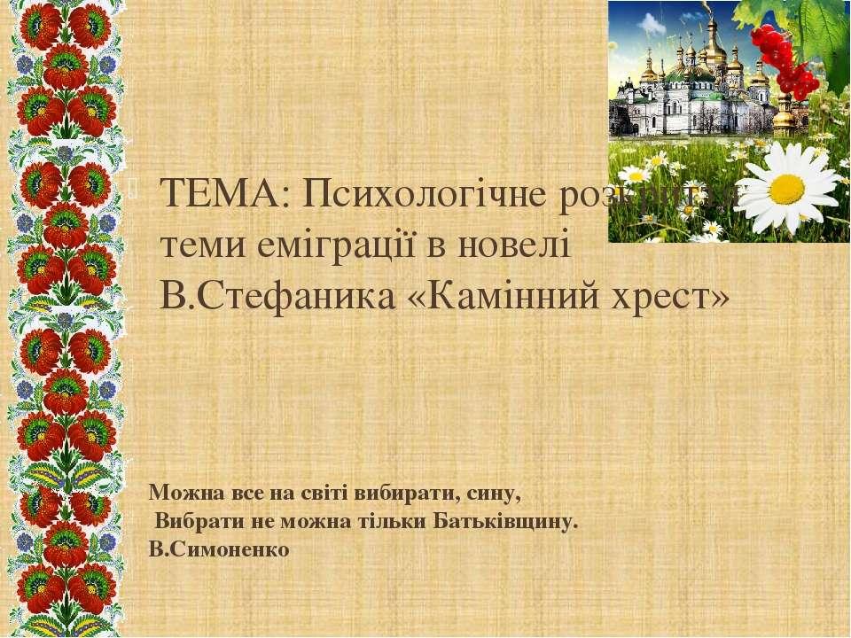 ТЕМА: Психологічне розкриття теми еміграції в новелі В.Стефаника «Камінний хр...