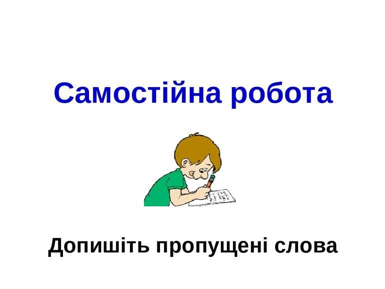 Самостійна робота Допишіть пропущені слова