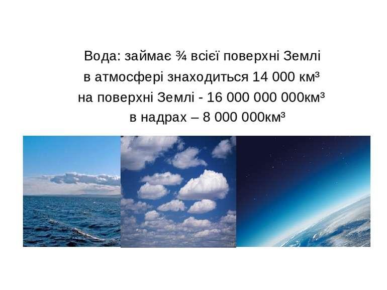 Вода: займає ¾ всієї поверхні Землі в атмосфері знаходиться 14 000 км³ на пов...