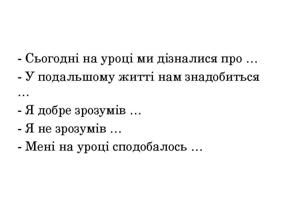 - Сьогодні на уроці ми дізналися про … - У подальшому житті нам знадобиться …...