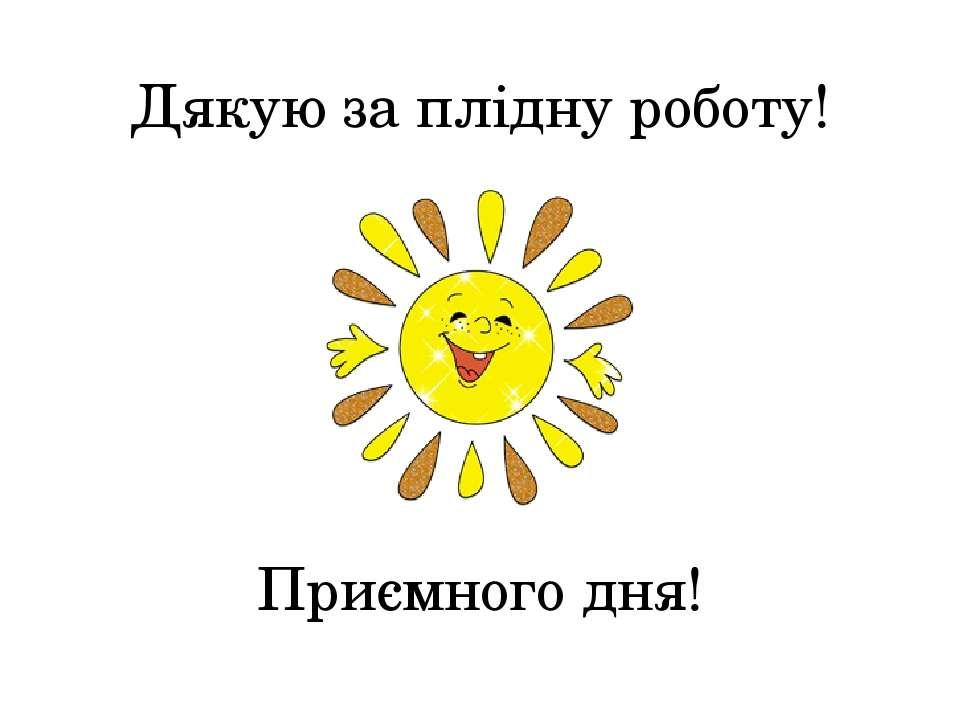 Дякую за плідну роботу! Приємного дня!