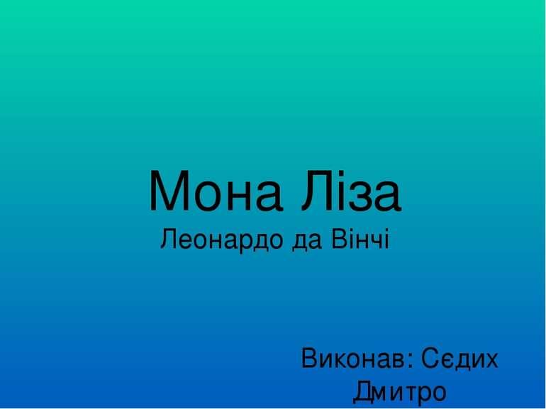 Мона Ліза Леонардо да Вінчі Виконав: Сєдих Дмитро