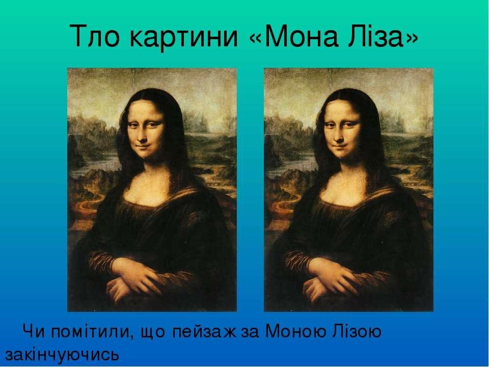 Тло картини «Мона Ліза» Чи помітили, що пейзаж за Моною Лізою закінчуючись з ...