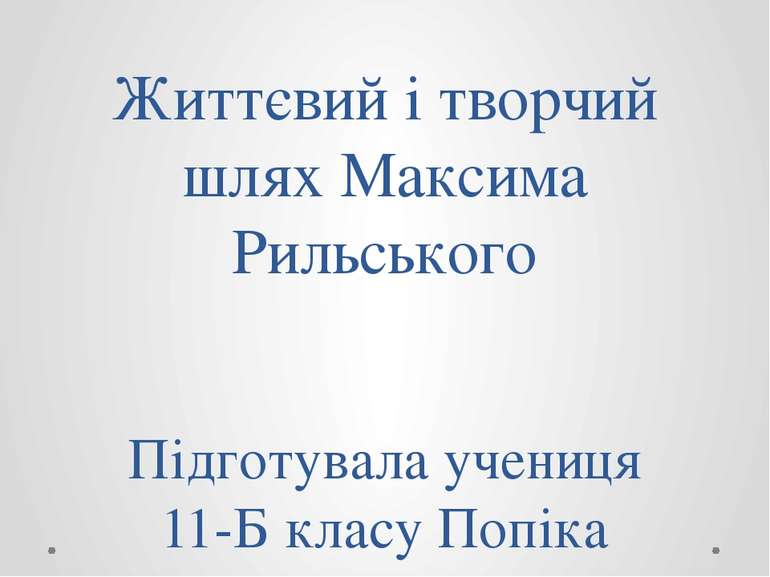 Життєвий і творчий шлях Максима Рильського Підготувала учениця 11-Б класу Поп...
