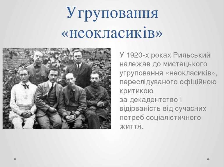 Угруповання «неокласиків» У 1920-х роках Рильський належав до мистецького угр...