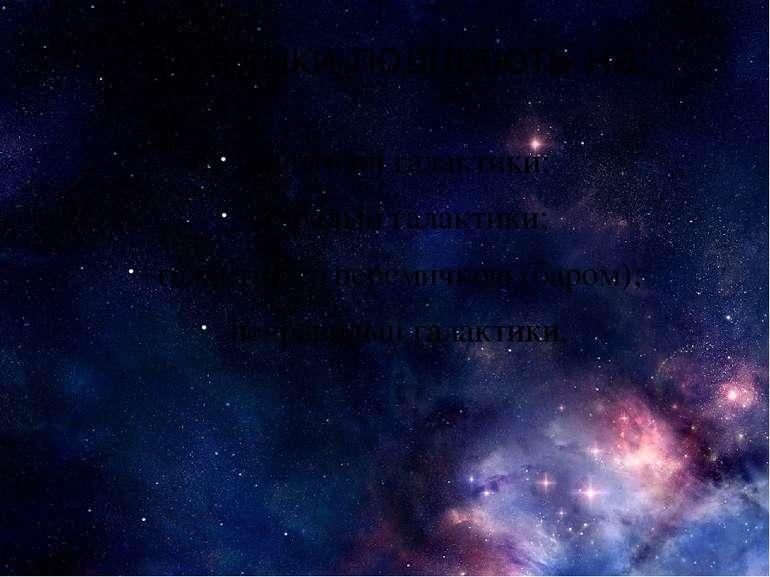 Галактики поділяють на: еліптичні галактики; спіральні галактики; галактики з...