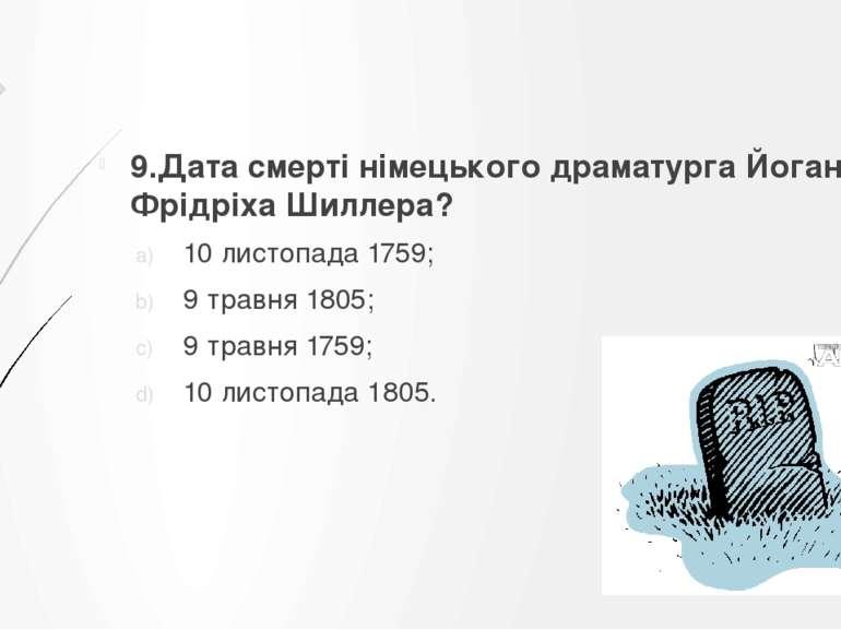 9.Дата смерті німецького драматурга Йоганна-Фрідріха Шиллера? 10 листопада17...