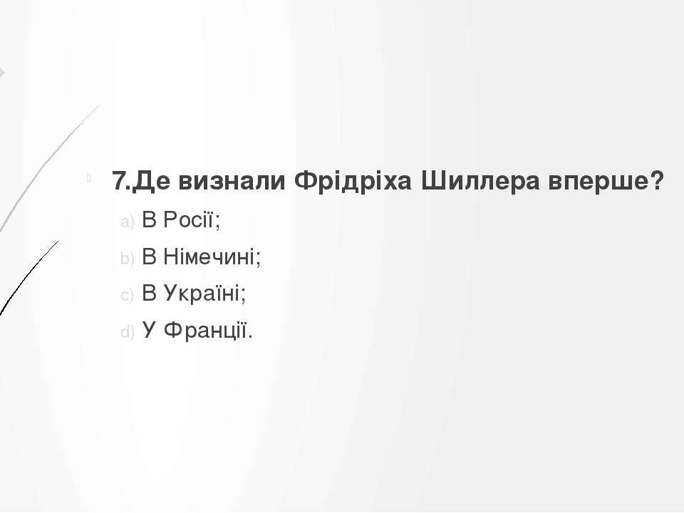 7.Де визнали Фрідріха Шиллера вперше? В Росії; В Німечині; В Україні; У Франції.