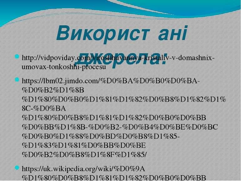 Використані джерела: http://vidpoviday.com/viroshhuvannya-kristaliv-v-domashn...