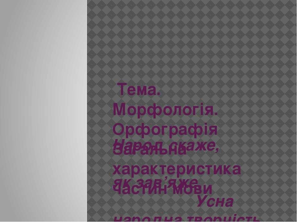 Тема. Морфологія. Орфографія Загальна характеристика частин мови Народ скаж...