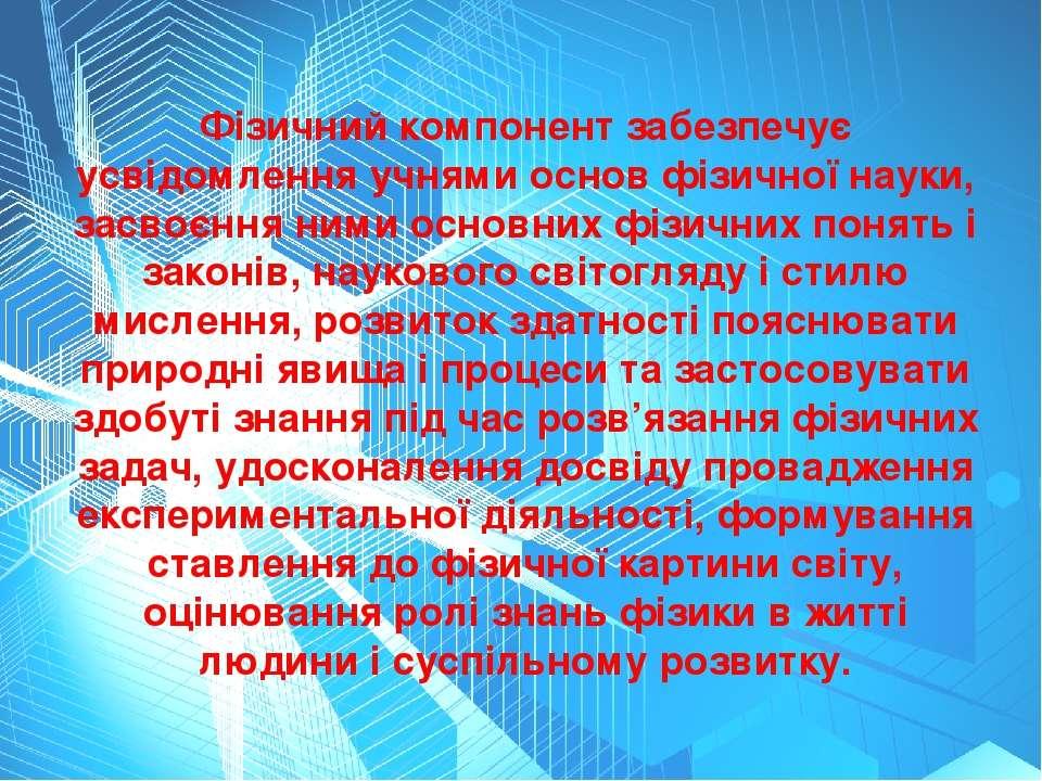 Фізичний компонент забезпечує усвідомлення учнями основ фізичної науки, засво...
