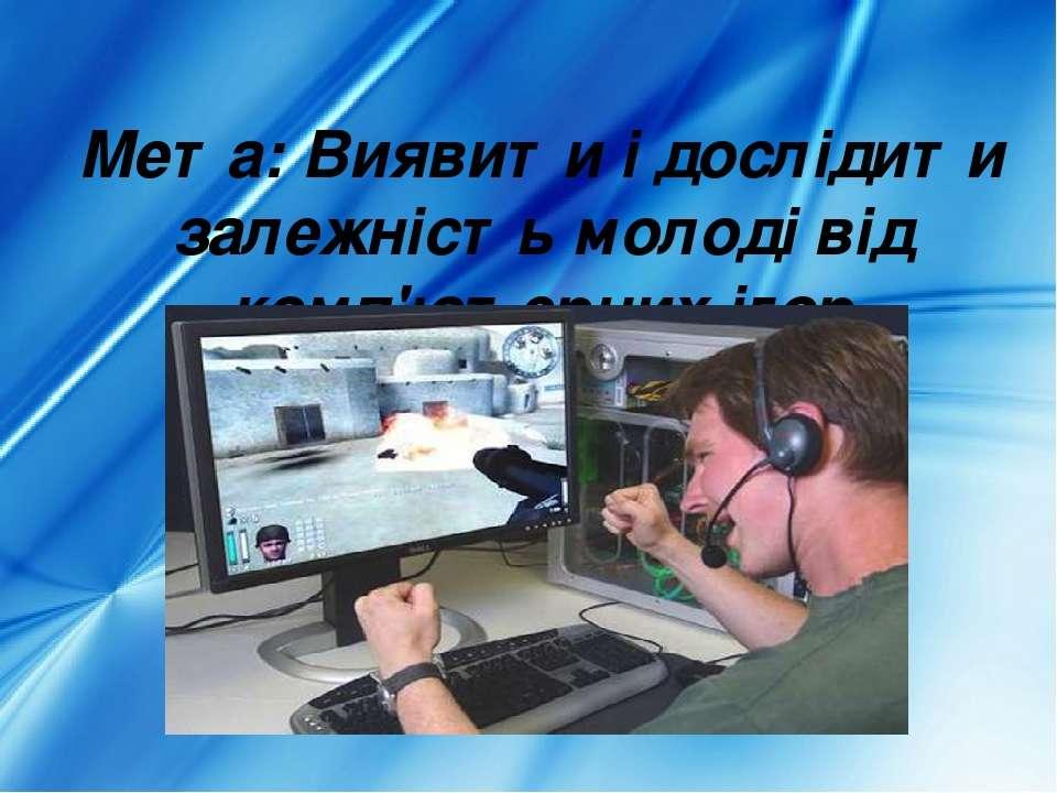Мета: Виявити і дослідити залежність молоді від комп'ютерних ігор