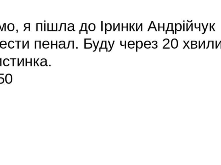 Мамо, я пішла до Іринки Андрійчук занести пенал. Буду через 20 хвилин. Христи...