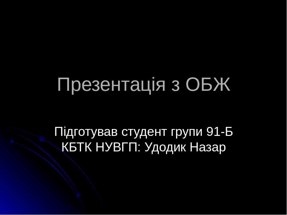 Презентація з ОБЖ Підготував студент групи 91-Б КБТК НУВГП: Удодик Назар