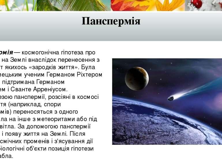 Панспермія Панспермія — космогонічна гіпотеза про появу життя на Землі внаслі...