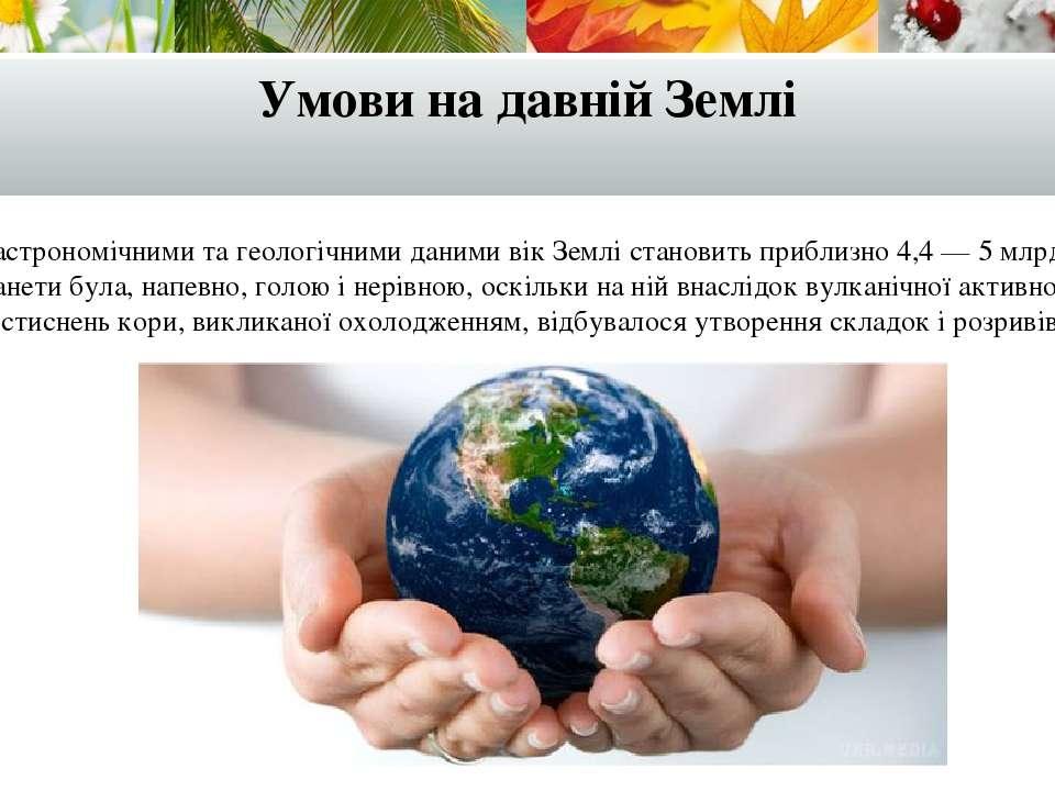 Умови на давній Землі Згідно з астрономічними та геологічними даними вік Земл...