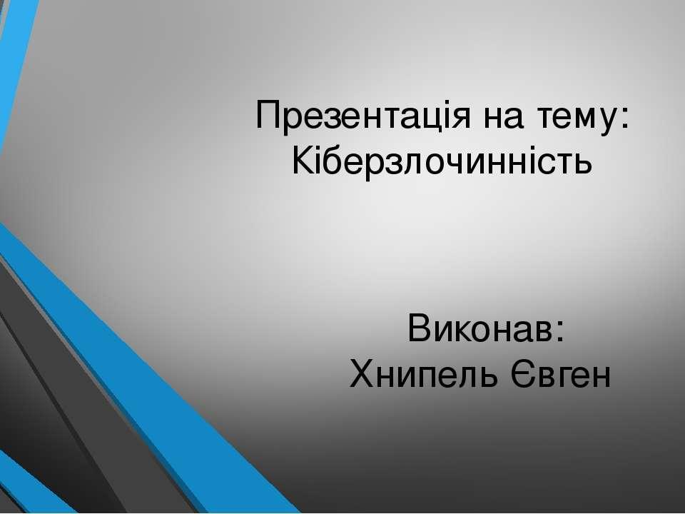 Презентація на тему: Кіберзлочинність Виконав: Хнипель Євген