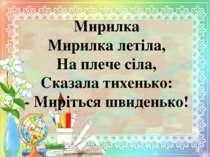 Мирилка Мирилка летіла, На плече сіла, Сказала тихенько: - Миріться швиденько!