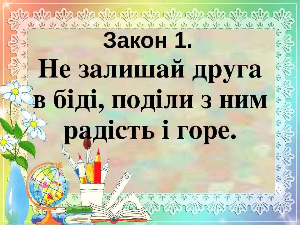 Закон 1. Не залишай друга в біді, поділи з ним радість і горе.