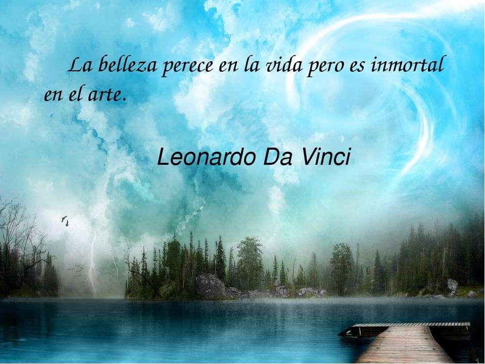 La belleza perece en la vida pero es inmortal en el arte. Leonardo Da Vinci