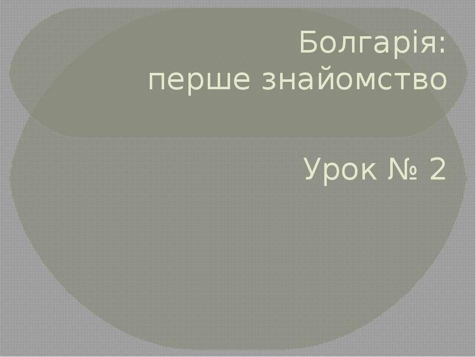 Болгарія: перше знайомство Урок № 2 Іванченко Н. П.