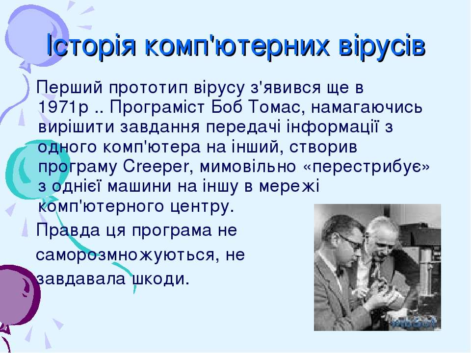 Історія комп'ютерних вірусів Перший прототип вірусу з'явився ще в 1971р .. Пр...