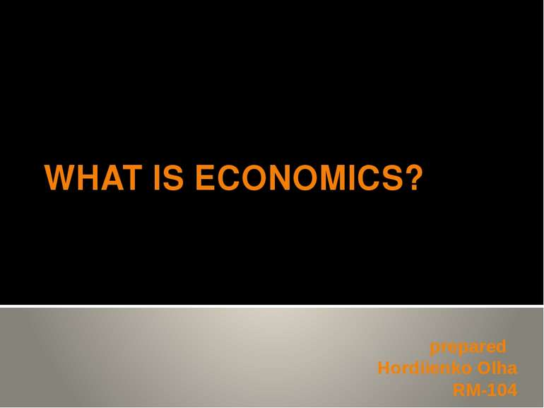 WHAT IS ECONOMICS? prepared Hordiienko Olha RM-104