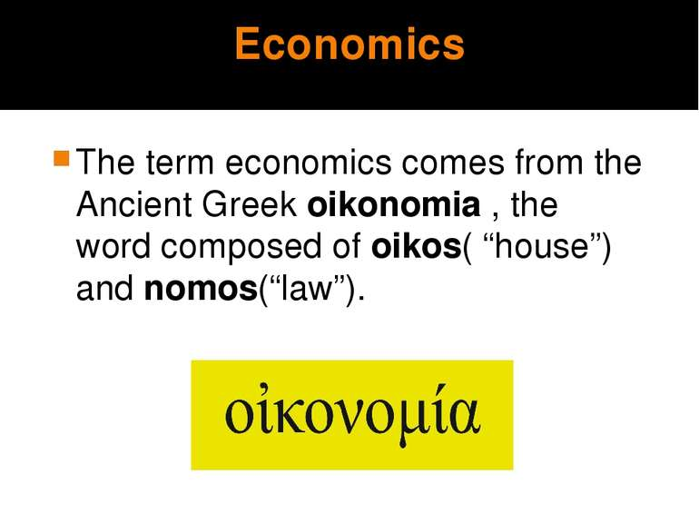 Economics The term economics comes from the Ancient Greek oikonomia , the wor...