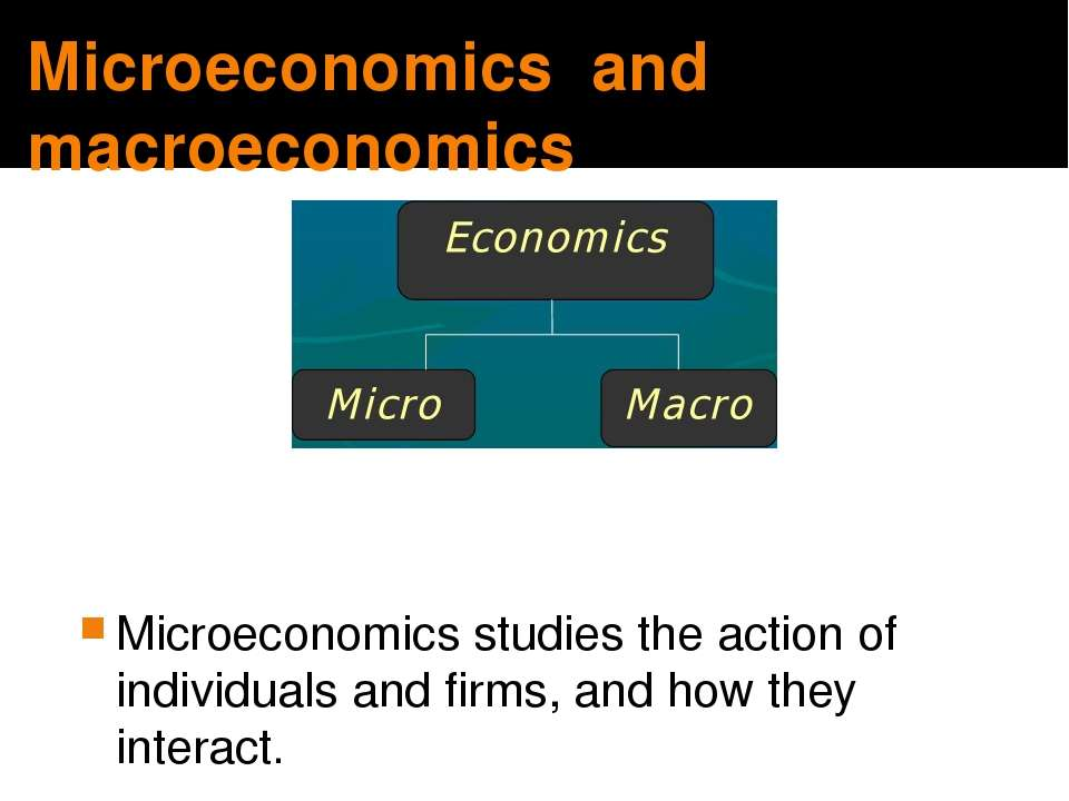 Microeconomics and macroeconomics Microeconomics studies the action of indivi...