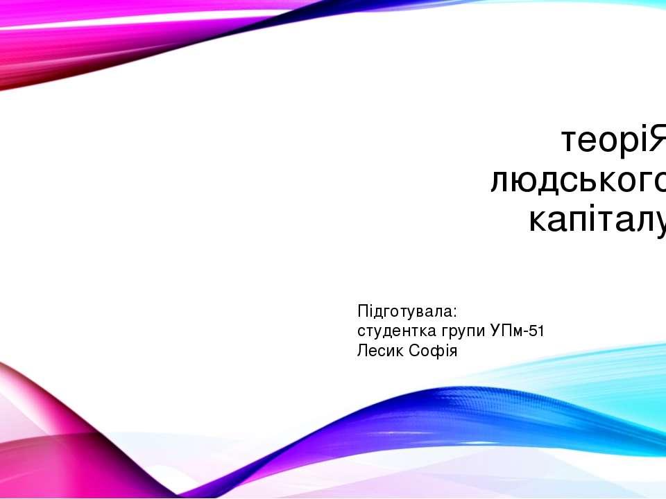 теоріЯ людського капіталу Підготувала: студентка групи УПм-51 Лесик Софія