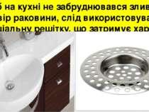 Щоб на кухні не забруднювався зливний отвір раковини, слід використовувати сп...