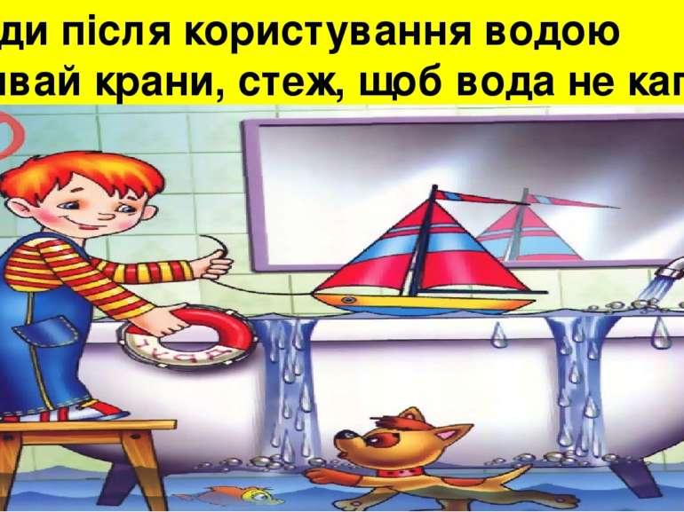 Завжди після користування водою закривай крани, стеж, щоб вода не капала;