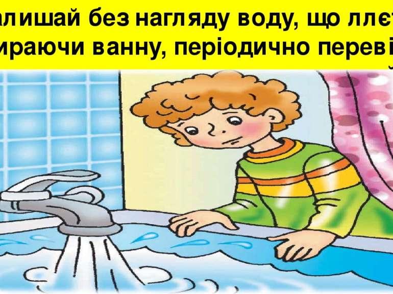Не залишай без нагляду воду, що ллється. Набираючи ванну, періодично перевіря...
