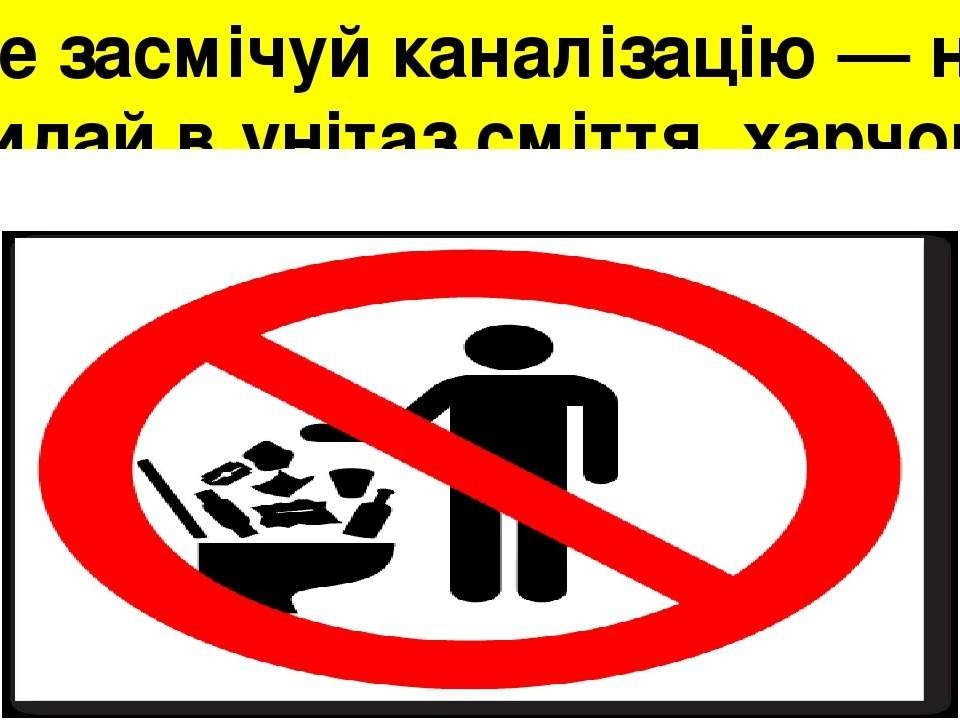 Не засмічуй каналізацію — не кидай в унітаз сміття, харчові відходи тощо;