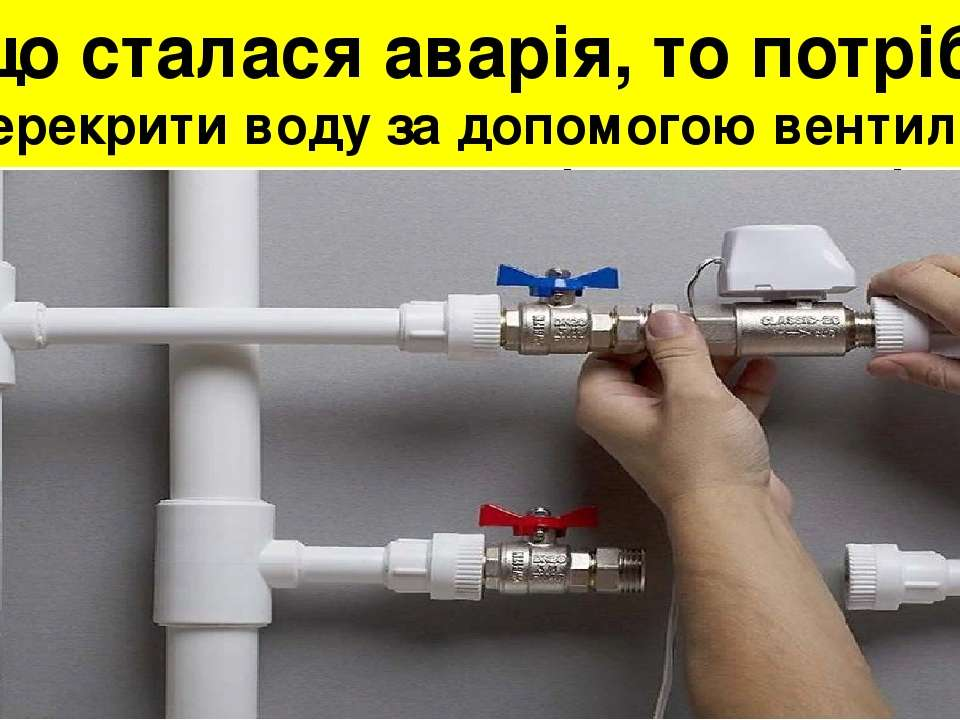Якщо сталася аварія, то потрібно: перекрити воду за допомогою вентилів водопо...