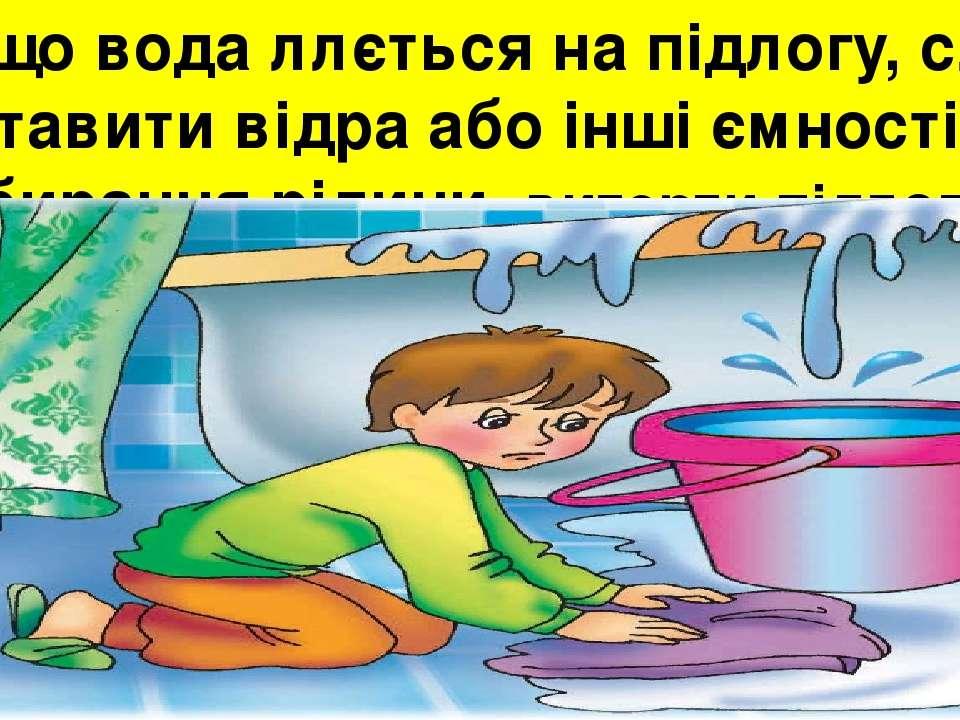 Якщо вода ллється на підлогу, слід підставити відра або інші ємності для збир...