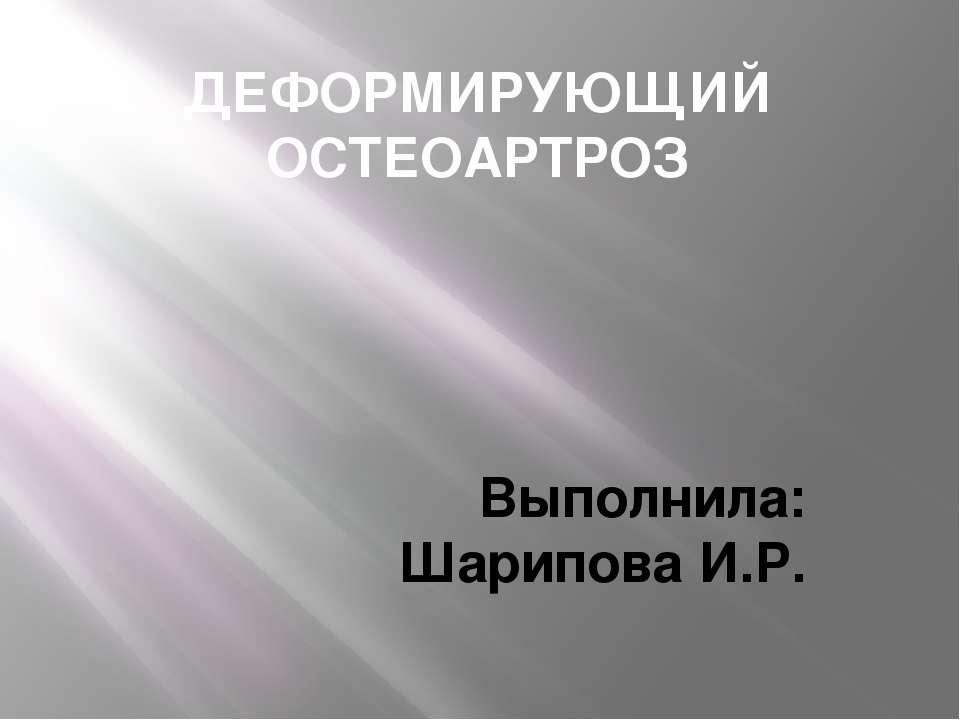 ДЕФОРМИРУЮЩИЙ ОСТЕОАРТРОЗ Выполнила: Шарипова И.Р.