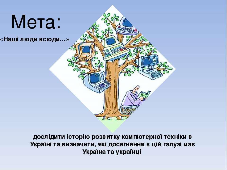 Мета: дослідити історію розвитку компютерної техніки в Україні та визначити, ...