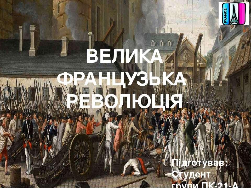 Підготував: Студент групи ПК-21-А Король Ярослав ВЕЛИКА ФРАНЦУЗЬКА РЕВОЛЮЦІЯ