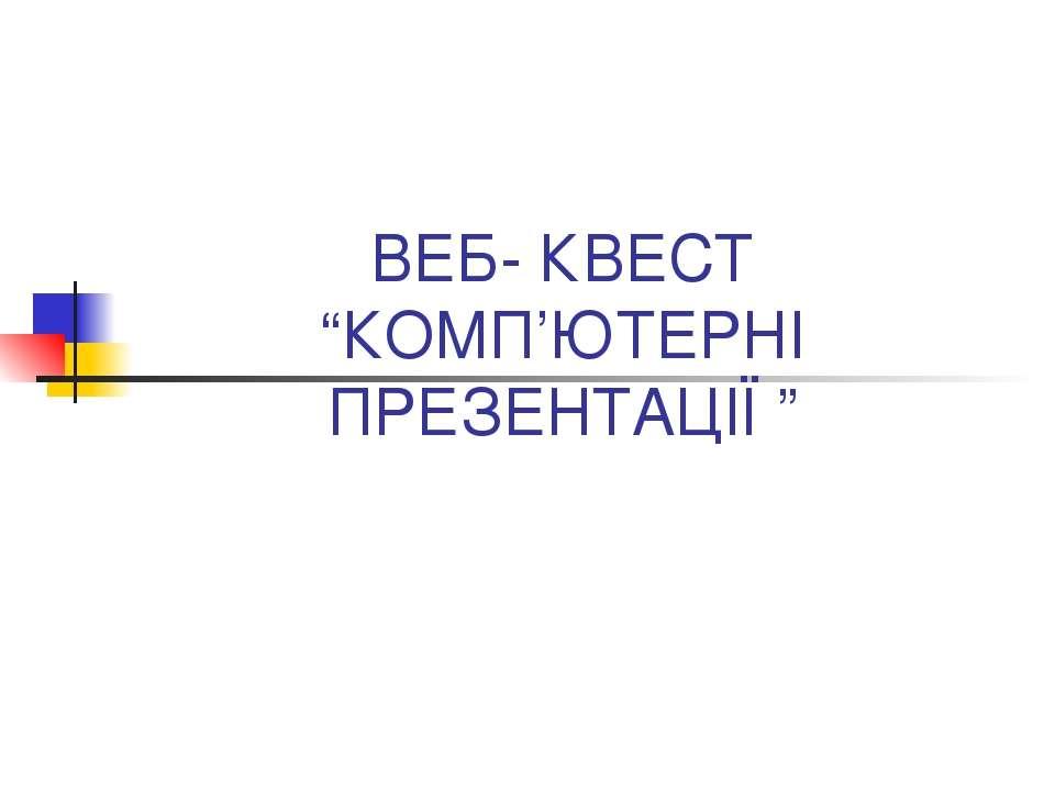 """ВЕБ- КВЕСТ """"КОМП'ЮТЕРНІ ПРЕЗЕНТАЦІЇ """""""