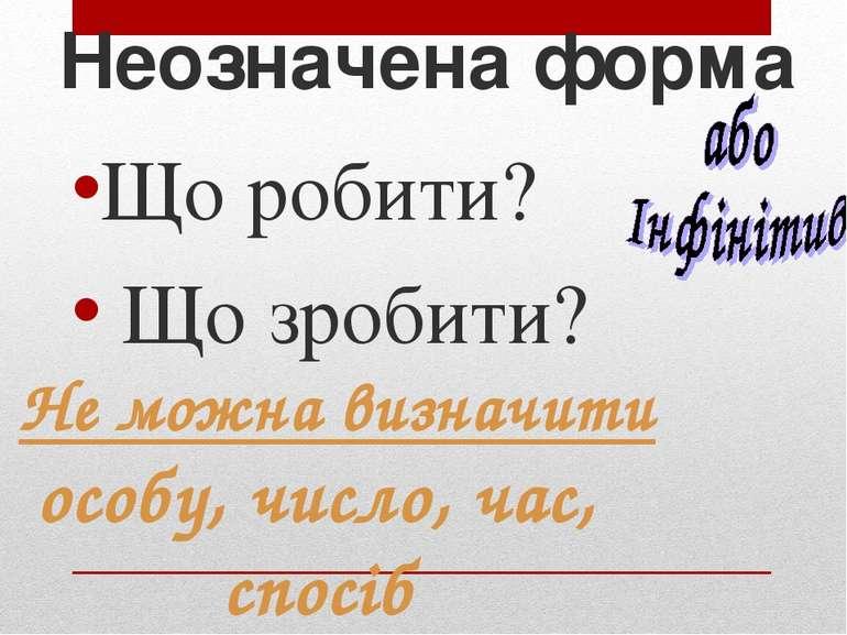 Неозначена форма Що робити? Що зробити? Не можна визначити особу, число, час,...