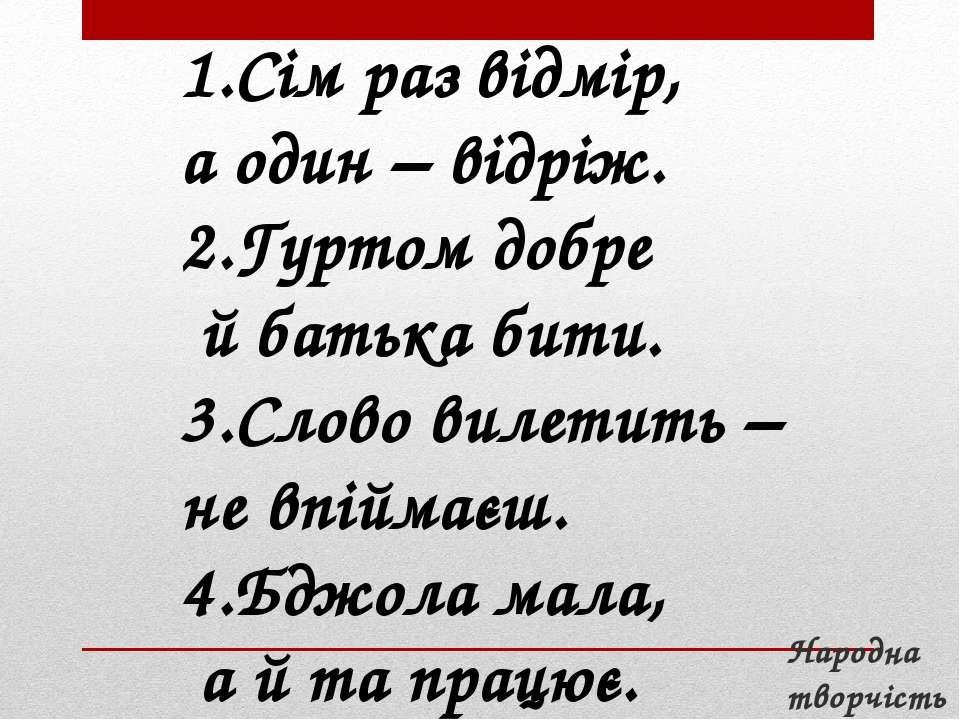 1.Сім раз відмір, а один – відріж. 2.Гуртом добре й батька бити. 3.Слово виле...