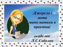 .Джерело і мета математики в практиці академік Л.С.Соболєв